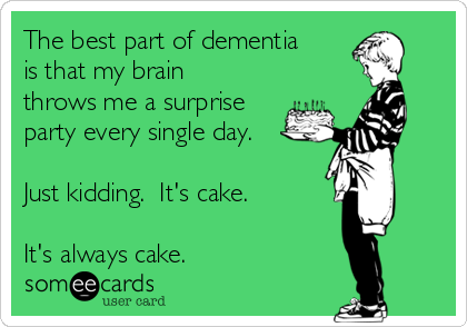 The best part of dementia is that my brain throws me a surprise party every single day.  Just kidding.  It's cake.  It's always cake.