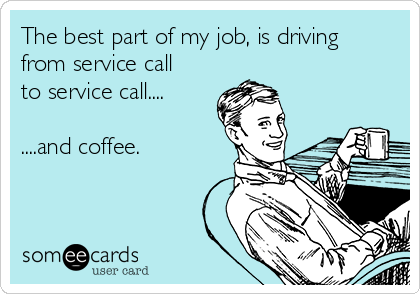 The best part of my job, is driving from service call to service call....  ....and coffee.