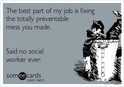 The best part of my job is fixing the totally preventable mess you made.   Said no social worker ever.