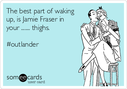 The best part of waking up, is Jamie Fraser in your ....... thighs.  #outlander