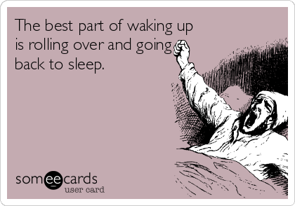 The best part of waking up is rolling over and going back to sleep.