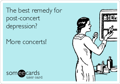 The best remedy for post-concert depression?  More concerts!