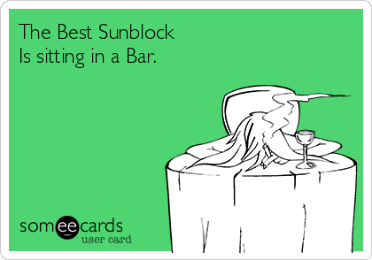 The Best Sunblock Is sitting in a Bar.