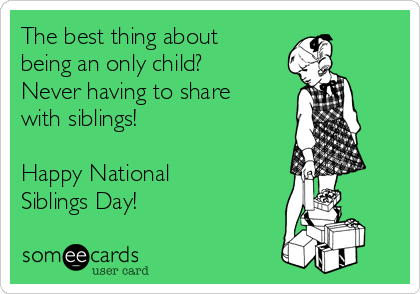 The best thing about being an only child? Never having to share with siblings!  Happy National Siblings Day!
