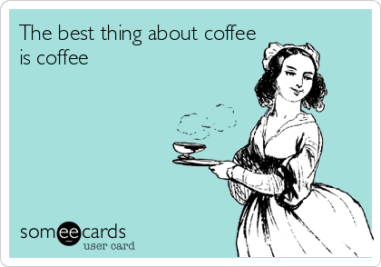 The best thing about coffee is coffee