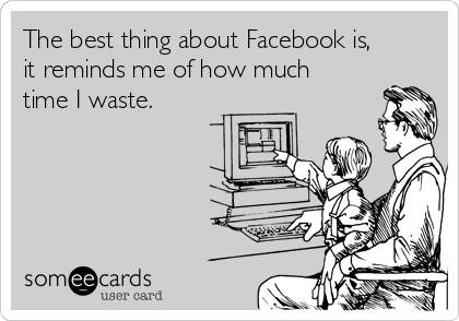 The best thing about Facebook is, it reminds me of how much time I waste.
