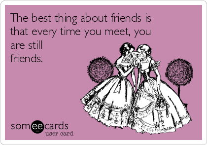 The best thing about friends is that every time you meet, you are still friends.