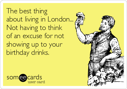 The best thing about living in London... Not having to think of an excuse for not showing up to your birthday drinks.