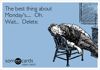 The best thing about Monday's.....  Oh. Wait...  Delete.