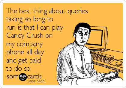 The best thing about queries taking so long to run is that I can play Candy Crush on my company phone all day and get paid to do so
