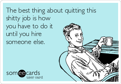 The best thing about quitting this shitty job is how you have to do it until you hire someone else.