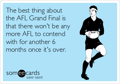 The best thing about the AFL Grand Final is that there won't be any more AFL to contend with for another 6 months once it's over.