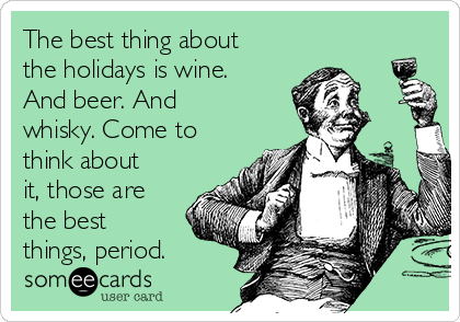 The best thing about the holidays is wine. And beer. And whisky. Come to think about it, those are the best things, period.