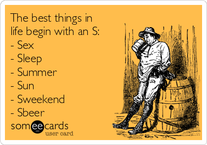 The best things in life begin with an S: - Sex - Sleep - Summer - Sun - Sweekend - Sbeer