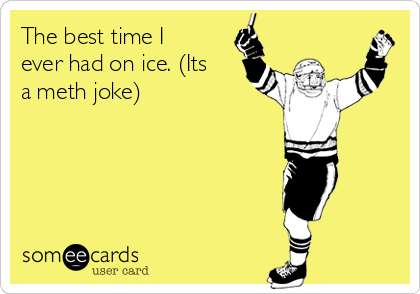 The best time I ever had on ice. (Its a meth joke)