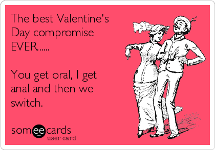 The best Valentine's Day compromise EVER......  You get oral, I get anal and then we switch.