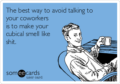The best way to avoid talking to your coworkers is to make your cubical smell like shit.