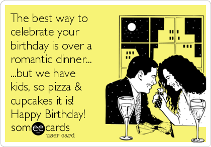 The best way to celebrate your birthday is over a romantic dinner... ...but we have kids, so pizza & cupcakes it is! Happy Birthday!