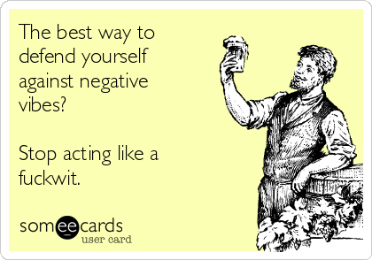The best way to defend yourself against negative vibes?  Stop acting like a fuckwit.