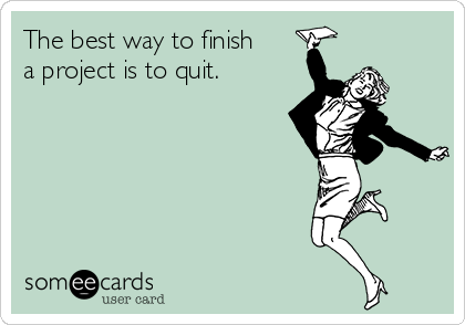 The best way to finish a project is to quit.
