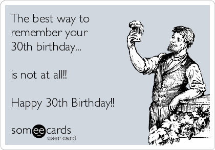 The Best Way To Remember Your 30th Birthday Is Not At All