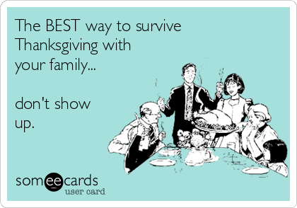 The BEST way to survive Thanksgiving with your family...  don't show up.