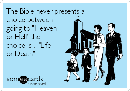 """The Bible never presents a choice between going to """"Heaven or Hell"""" the choice is.... """"Life or Death""""."""