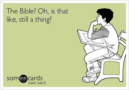 The Bible? Oh, is that like, still a thing?