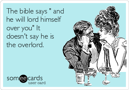 "The bible says "" and he will lord himself over you"" It doesn't say he is the overlord."