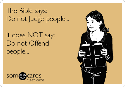 The Bible says: Do not Judge people...  It does NOT say: Do not Offend people...