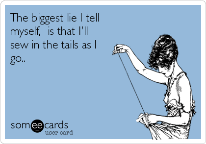 The biggest lie I tell myself,  is that I'll sew in the tails as I go..