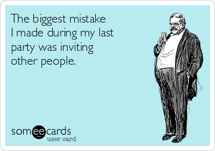 The biggest mistake  I made during my last party was inviting  other people.