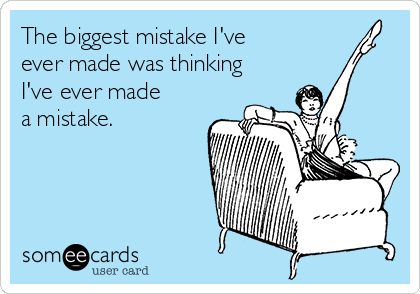 The biggest mistake I've ever made was thinking I've ever made a mistake.
