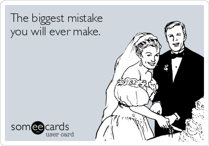 The biggest mistake you will ever make.