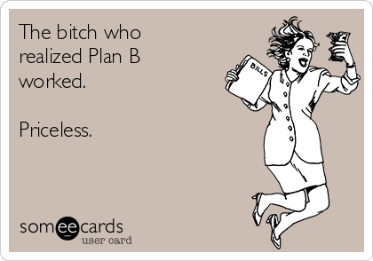 The bitch who realized Plan B worked.  Priceless.