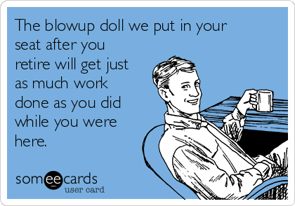 The blowup doll we put in your seat after you retire will get just as much work done as you did while you were here.