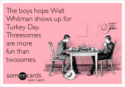The boys hope Walt Whitman shows up for Turkey Day. Threesomes are more fun than twosomes.