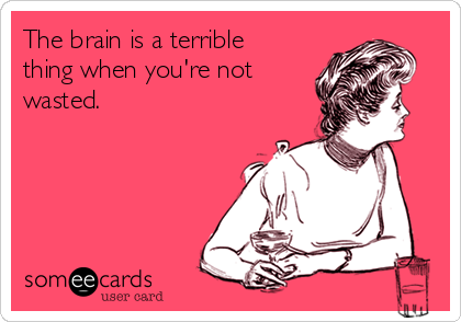 The brain is a terrible thing when you're not wasted.
