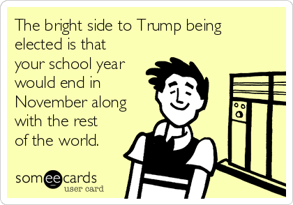 The bright side to Trump being elected is that your school year would end in November along with the rest of the world.