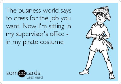 The business world says to dress for the job you want. Now I'm sitting in my supervisor's office - in my pirate costume.