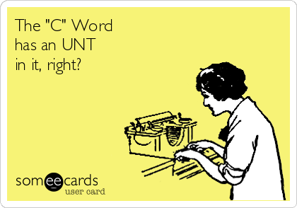 "The ""C"" Word  has an UNT  in it, right?"