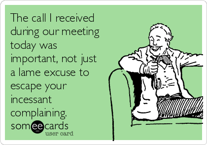 The call I received during our meeting today was important, not just a lame excuse to escape your incessant complaining.