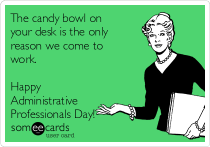 The candy bowl on your desk is the only reason we come to work.  Happy Administrative Professionals Day!