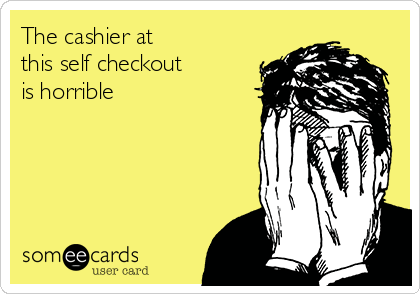 The cashier at this self checkout is horrible
