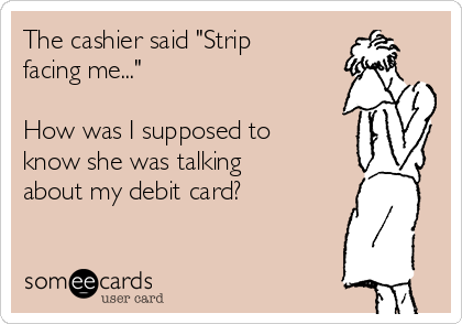 "The cashier said ""Strip facing me...""  How was I supposed to know she was talking about my debit card?"