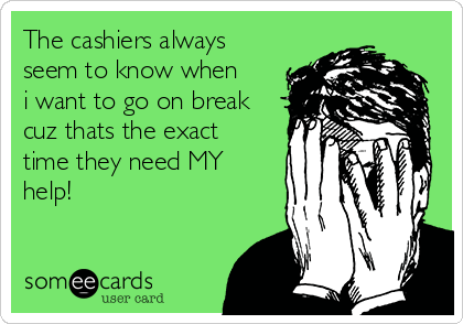 The cashiers always seem to know when i want to go on break cuz thats the exact time they need MY help!