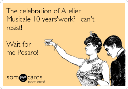 The celebration of Atelier Musicale 10 years'work? I can't resist!   Wait for me Pesaro!