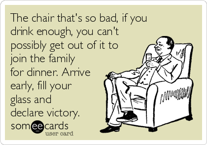 The chair that's so bad, if you drink enough, you can't possibly get out of it to join the family for dinner. Arrive early, fill your glass and declare victory.