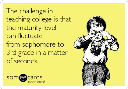 The challenge in teaching college is that the maturity level can fluctuate from sophomore to 3rd grade in a matter of seconds.