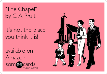 """The Chapel"" by C A Pruit  It's not the place you think it is!  available on  Amazon!"